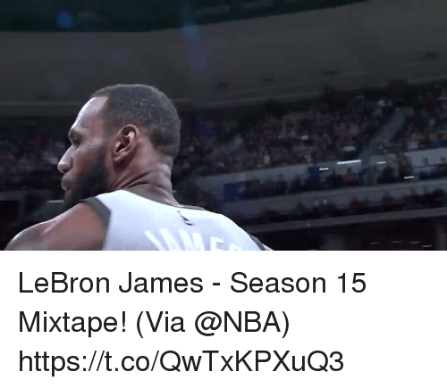 LeBron James, Memes, and Nba: LeBron James - Season 15 Mixtape!  (Via @NBA)  https://t.co/QwTxKPXuQ3