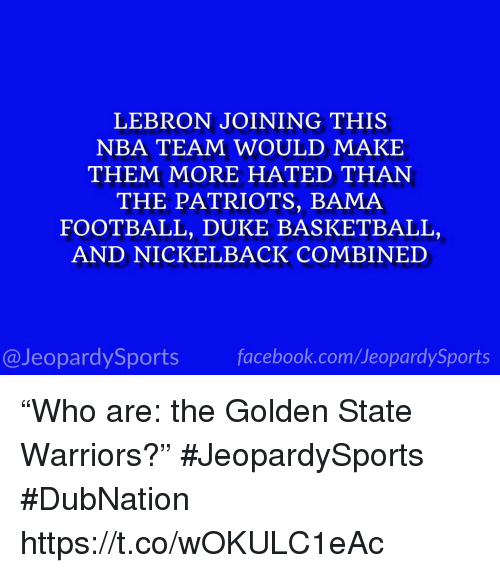 """Golden State Warriors: LEBRON JOINING THIS  NBA TEAM WOULD MAKE  THEM MORE HATED THAN  THE PATRIOTS, BAMA  FOOTBALL, DUKE BASKETBALL,  AND NICKELBACK COMBINED  @JeopardySportsfacebook.com/JeopardySports """"Who are: the Golden State Warriors?"""" #JeopardySports #DubNation https://t.co/wOKULC1eAc"""