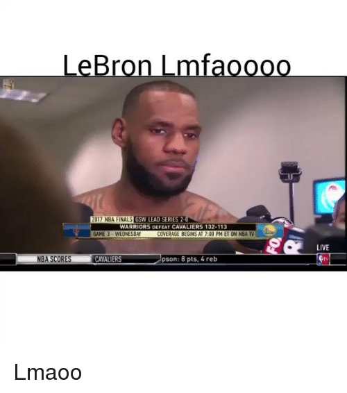 Nba Scores: LeBron Lmf  2017 NBA FINALS  GSW LEAD SERIES 2.  WARRIORS DEFEAT CAVALIERS 132-113  GAME 3 WEDNESDAY  COVERAGE BEGINS AT 7:00 PM ET ON NBA TV  NBA SCORES  CAVALIERS  pson: 8 pts, 4 reb  LIVE Lmaoo
