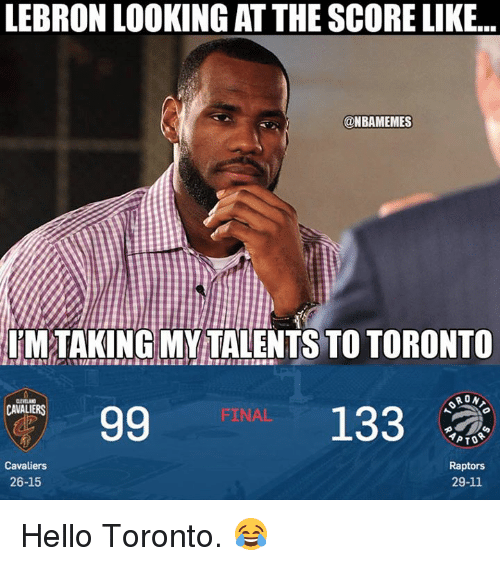 Hello, Nba, and Cavaliers: LEBRON LOOKING AT THE SCORE LIKE...  @NBAMEMES  UMTAKING MY TALENTS TO TORONTO  RON  133  CAVALIERS  FINAL  Raptors  29-11  Cavaliers  26-15 Hello Toronto. 😂