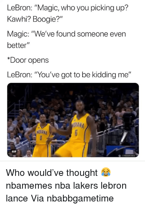 """Basketball, Gif, and Los Angeles Lakers: LeBron: """"Magic, who you picking up?  Kawhi? Boogie?""""  Magic: """"We've found someone even  better""""  *Door opens  LeBron: """"You've got to be kidding me""""  NDIANA  GIF Who would've thought 😂 nbamemes nba lakers lebron lance Via nbabbgametime"""