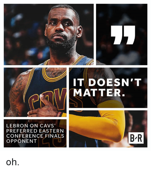 Conference Finals: LEBRON ON CAVS  PREFERRED EASTERN  CONFERENCE FINALS  OPPONENT  IT DOESN'T  MATTER  BR oh.