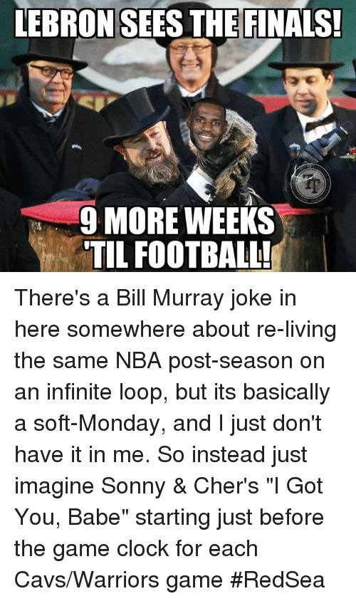 "Cavs, Clock, and Finals: LEBRON SEES THE FINALS  9 MORE WEEKS  TIL FOOTBAL There's a Bill Murray joke in here somewhere about re-living the same NBA post-season on an infinite loop, but its basically a soft-Monday, and I just don't have it in me. So instead just imagine Sonny & Cher's ""I Got You, Babe"" starting just before the game clock for each Cavs/Warriors game #RedSea"