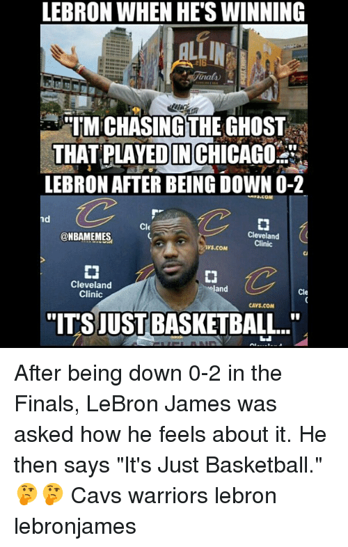 "Basketball, Cavs, and Finals: LEBRON WHEN HETSWINNING  M CHASING THE GHOST  THAT PLAYEDINCHICAGO  LEBRON AFTER BEING DOWN O-2  CIE  Cleveland  @NBAMEMES  Clinic  VS.COM  Cleveland  land  Cle  Clinic  CAVS.COM  TITSJUST BASKETBALL.."" After being down 0-2 in the Finals, LeBron James was asked how he feels about it. He then says ""It's Just Basketball."" 🤔🤔 Cavs warriors lebron lebronjames"