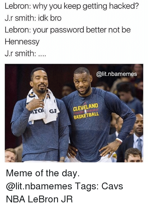 Basketball, Cavs, and Hennessy: Lebron: why you keep getting hacked?  J.r smith: idk bro  Lebron: your password better not be  Hennessy  J.r smith:  @lit.nbamemes  CLEVELAND  BASKETBALL Meme of the day. @lit.nbamemes Tags: Cavs NBA LeBron JR