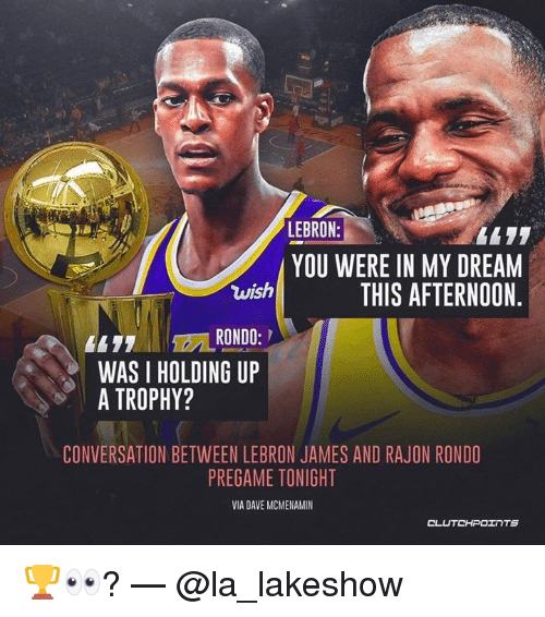 LeBron James, Rajon Rondo, and Lebron: LEBRON:  YOU WERE IN MY DREAM  wish  THIS AFTERNOON.  WAS I HOLDING UP  A TROPHY?  CONVERSATION BETWEEN LEBRON JAMES AND RAJON RONDO  PREGAME TONIGHT  VIA DAVE MCMENAMIN 🏆👀? — @la_lakeshow