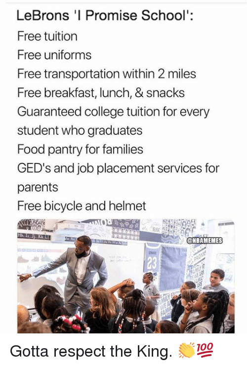 College, Food, and Nba: LeBrons 'I Promise School':  Free tuition  Free uniforms  Free transportation within 2 miles  Free breakfast, lunch, & snacks  Guaranteed college tuition for every  student who graduates  Food pantry for families  GED's and job placement services for  parents  Free bicycle and helmet  ONBAMEMES  23 Gotta respect the King. 👏💯