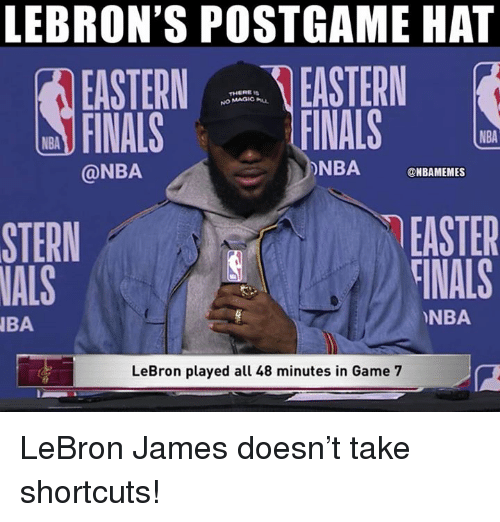 game-7: LEBRON'S POSTGAME HAT  EASTERN EASTERN  FINALS  THERE Is  NO MAGIC u  FINALS  NBA  @NBA  ONBA NBAMEMES  EASTER  TİNALS  STERN  NALS  NBA  BA  LeBron played all 48 minutes in Game 7 LeBron James doesn't take shortcuts!