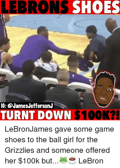 Memphis Grizzlies, Memes, and Shoes: LEBRONS SHOES  IG: @JamesJeffersonJ  TURNT DOWN $100K?! LeBronJames gave some game shoes to the ball girl for the Grizzlies and someone offered her $100k but...🐸☕️ LeBron