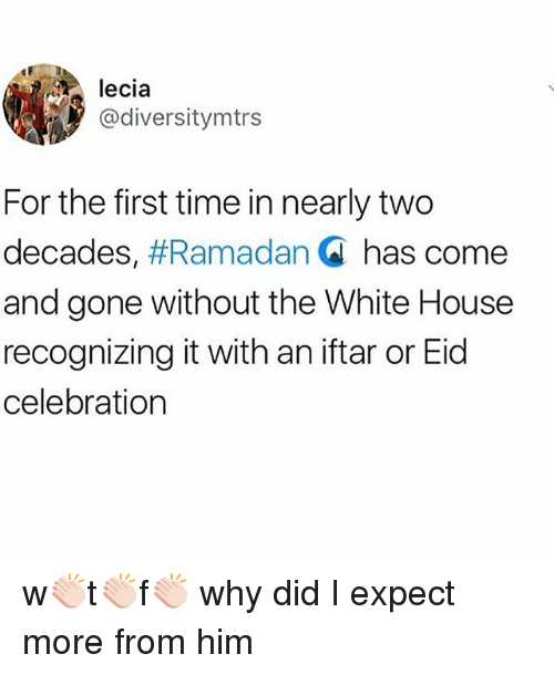 Ramadan: lecia  @diversitymtrs  For the first time in nearly two  decades, #Ramadan Q has come  and gone without the White House  recognizing it with an iftar or Eid  celebration w👏🏻t👏🏻f👏🏻 why did I expect more from him