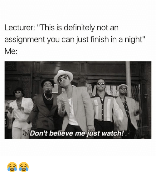 "Dont Believe Me Just Watch: Lecturer: ""This is definitely not an  assignment you can just finish in a night""  Me  Don't believe me just watch! 😂😂"