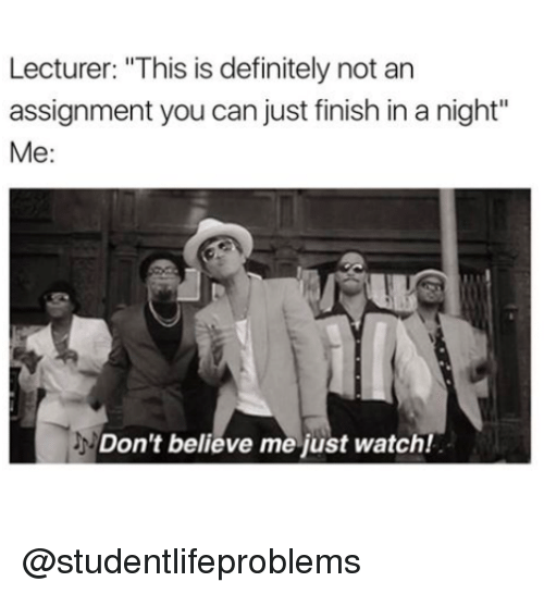 "Dont Believe Me Just Watch: Lecturer: ""This is definitely not an  assignment you can just finish in a night""  Me:  Don't believe me just watch! @studentlifeproblems"
