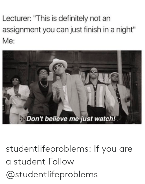 "Dont Believe Me Just Watch: Lecturer: ""This is definitely not an  assignment you can just finish in a night""  Me:  Don't believe me just watch! studentlifeproblems:  If you are a student Follow @studentlifeproblems​"