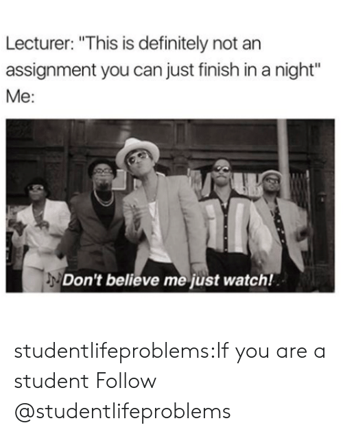 "Dont Believe Me Just Watch: Lecturer: ""This is definitely not an  assignment you can just finish in a night""  Me:  Don't believe me just watch! studentlifeproblems:If you are a student Follow @studentlifeproblems​"