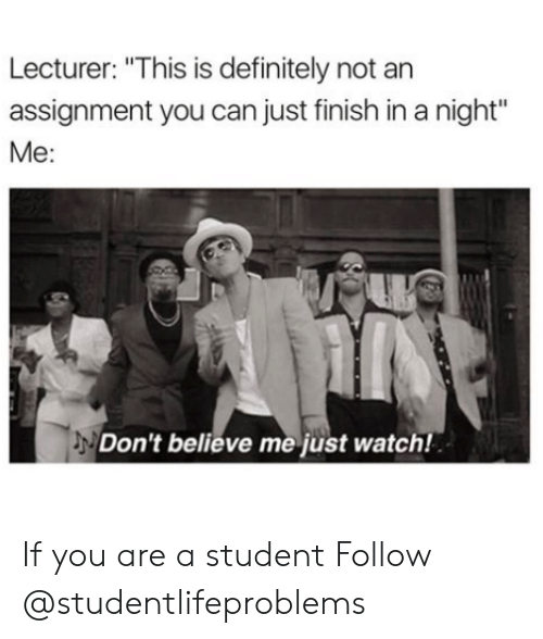 """Dont Believe Me Just Watch: Lecturer: """"This is definitely not an  assignment you can just finish in a night""""  Me:  Don't believe me just watch! If you are a student Follow @studentlifeproblems"""