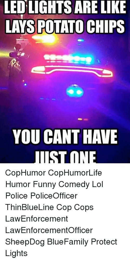 sheepdog: LED LIGHTS ARE LIKE  LAYS POTATO CHIPS  YOU CANT HAVE  UST ONE CopHumor CopHumorLife Humor Funny Comedy Lol Police PoliceOfficer ThinBlueLine Cop Cops LawEnforcement LawEnforcementOfficer SheepDog BlueFamily Protect Lights
