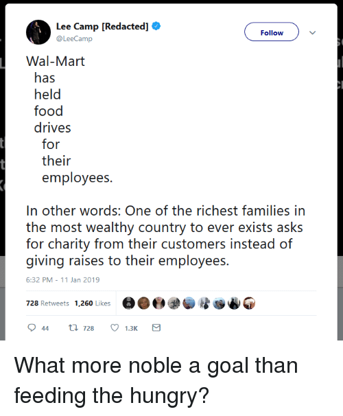 wal mart: Lee Camp [Redacted]  @LeeCamp  Follow  Wal-Mart  has  held  food  drives  for  their  employees.  In other words: One of the richest families in  th ot weialthy country to over exisis asks  for charity from their customers instead of  giving raises to their employees  6:32 PM-11 Jan 2019  728 Retweets 1,260 Likese What more noble a goal than feeding the hungry?