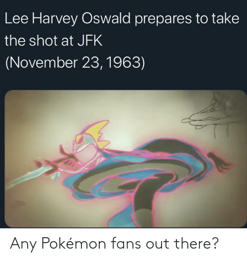 oswald: Lee Harvey Oswald prepares to take  the shot at JFK  (November 23, 1963) Any Pokémon fans out there?