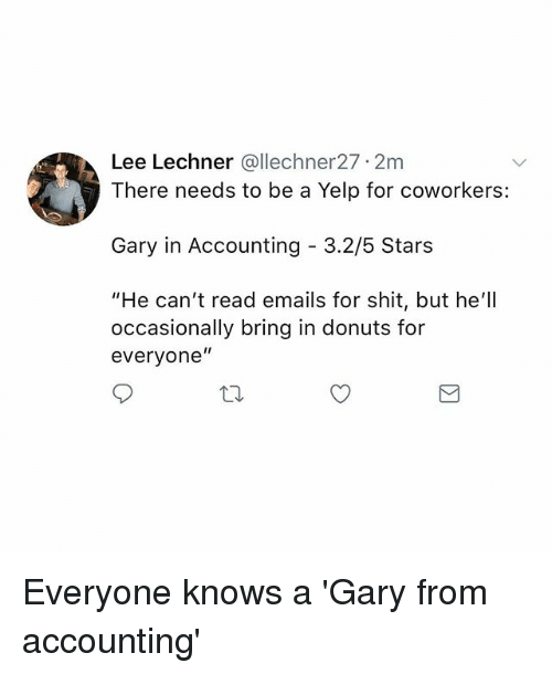 """Memes, Shit, and Donuts: Lee Lechner @llechner27 2m  There needs to be a Yelp for coworkers:  Gary in Accounting 3.2/5 Stars  """"He can't read emails for shit, but he'll  occasionally bring in donuts for  everyone"""" Everyone knows a 'Gary from accounting'"""