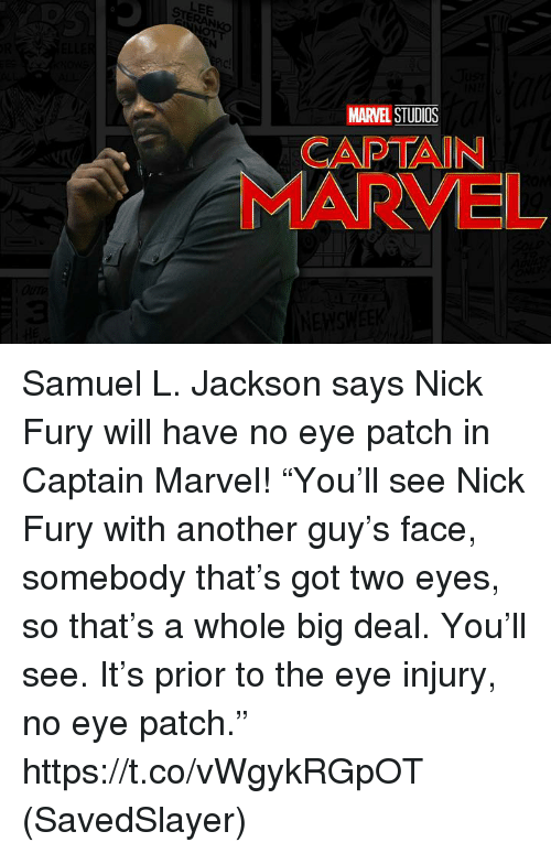 "Memes, Samuel L. Jackson, and Marvel: LEE  MARVEL STUDIOS  CAPTAIN  MARVEL Samuel L. Jackson says Nick Fury will have no eye patch in Captain Marvel!  ""You'll see Nick Fury with another guy's face, somebody that's got two eyes, so that's a whole big deal. You'll see. It's prior to the eye injury, no eye patch.""  https://t.co/vWgykRGpOT  (SavedSlayer)"