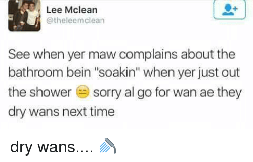 """mclean: Lee Mclean  @theleemclean  See when yer maw complains about the  bathroom bein """"soakin"""" when yer just out  the shower  E sorry al go for wan ae they  dry wans next time dry wans....  🚿"""