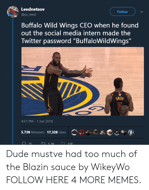 """buffalo wild wings: Leednetsov  @pc_leed  Follow  Buffalo Wild Wings CEO when he found  out the social media intern made the  Twitter password """"BuffaloWildWings  SMITH  4:51 PM-1 Jun 2018  5,739 Retweets 17,328 Likes  075  ↑ 57K Dude mustve had too much of the Blazin sauce by WikeyWo FOLLOW HERE 4 MORE MEMES."""