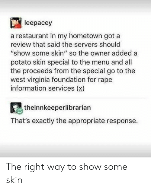 "Information, Potato, and Rape: leepacey  a restaurant in my hometown got a  review that said the servers should  ""show some skin"" so the owner added a  potato skin special to the menu and all  the proceeds from the special go to the  west virginia foundation for rape  information services (x)  theinnkeeperlibrarian  That's exactly the appropriate response The right way to show some skin"