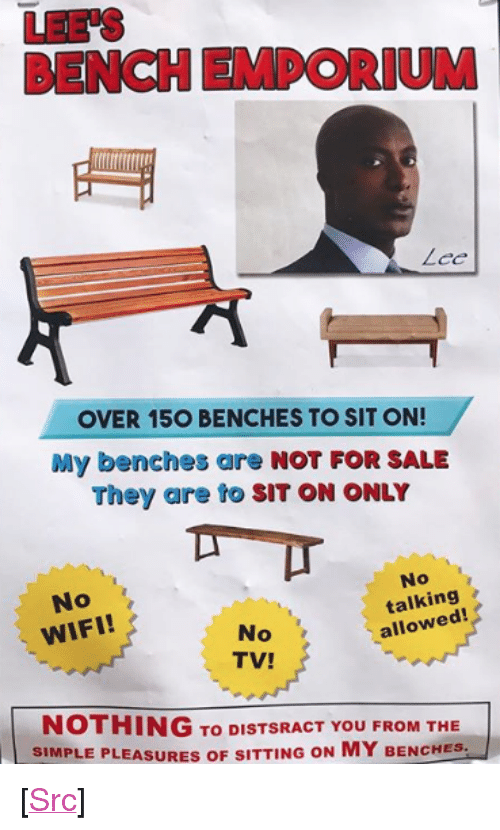 """Reddit, Wifi, and Bees: LEE'S  BENCH EMPORIUM  OVER 15O BENCHES TO SIT ON!  My benches are NOT FOR SALE  They are to SIT ON ONLY  No  WIFI!  No  talking  allowed!  No  TV!  NOTHING To DISTSRACT YOU FROM THE  SIMPLE PLEASURES OF SITTING ON MY BENCHES- <p>[<a href=""""https://www.reddit.com/r/surrealmemes/comments/7cyido/bees_lunch_enporeum/"""">Src</a>]</p>"""