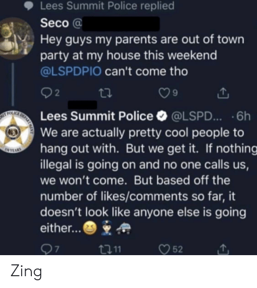 We Get It: Lees Summit Police replied  Seco a  Hey guys my parents are out of town  party at my house this weekend  @LSPDPIO can't come tho  2  9  Lees Summit Police @LSPD...6h  We are actually pretty cool people to  hang out with. But we get it. If nothing  illegal is going on and no one calls us,  we won't come. But based off the  number of likes/comments so far, it  doesn't look like anyone else is going  either...  口11  52 Zing