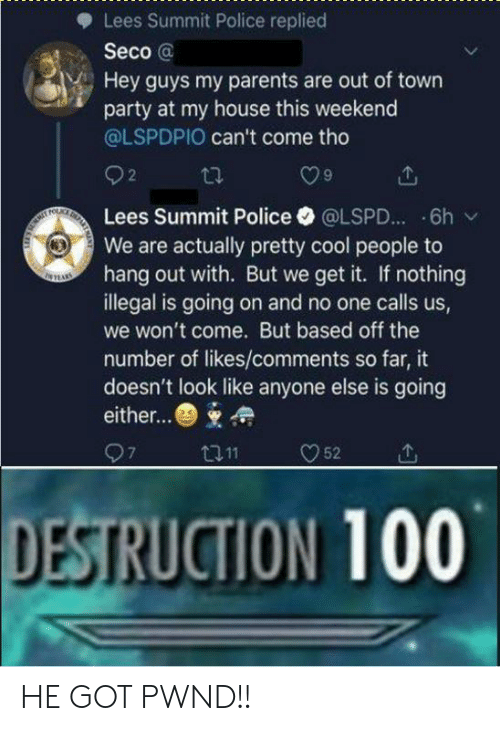 out of town: Lees Summit Police replied  Seco @  Hey guys my parents are out of town  party at my house this weekend  @LSPDPIO can't come tho  O9  Lees Summit Police·@LSPD...-6h /  We are actually pretty cool people to  hang out with. But we get it. If nothing  illegal is going on and no one calls us,  we won't come. But based off the  number of likes/comments so far, it  doesn't look like anyone else is going  either...  DESTRUCTION 100 HE GOT PWND!!