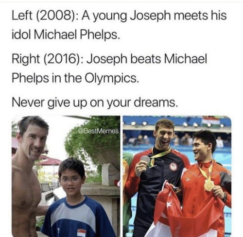 idol: Left (2008): A young Joseph meets his  idol Michael Phelps.  Right (2016): Joseph beats Michael  Phelps in the Olympics  Never give up on your dreams.  @BestMemes
