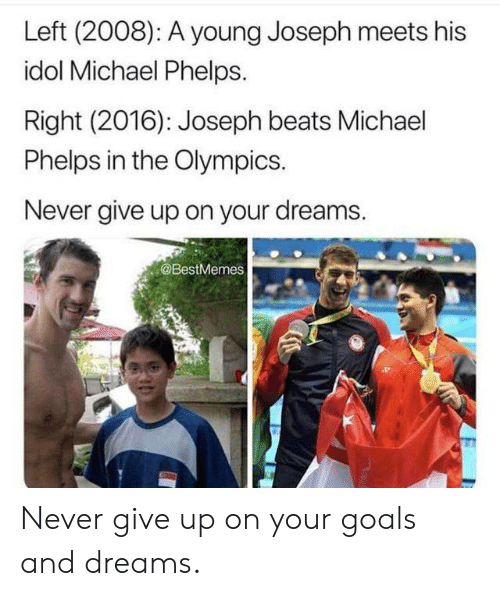 Goals, Beats, and Michael: Left (2008): A young Joseph meets his  idol Michael Phelps.  Right (2016): Joseph beats Michael  Phelps in the Olympics.  Never give up on your dreams.  @BestMemes Never give up on your goals and dreams.