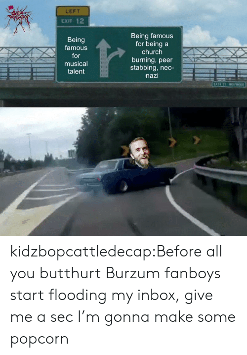 Butthurt, Church, and Tumblr: LEFT  CXIT 12  Being  famous  or  musical  Being famous  for beinga  church  burning, peer  stabbing, neo-  nazi  talent kidzbopcattledecap:Before all you butthurt Burzum fanboys start flooding my inbox, give me a sec I'm gonna make some popcorn