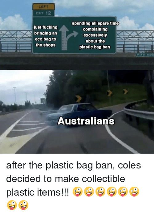 Fucking, Memes, and Time: LEFT  CXIT 12  just fucking  bringing an  eco bag to  the shops  spending all spare time  complaining  excessively  about the  plastic bag ban  Australians after the plastic bag ban, coles decided to make collectible plastic items!!! 🤪🤪🤪🤪🤪🤪🤪🤪