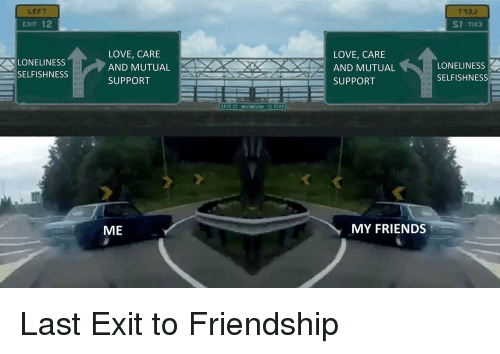 Selfishness: LEFT  CXIT 12  T33J  LONELINESS  SELFISHNESS  LOVE, CARE  AND MUTUAL  SUPPORT  LOVE, CARE  AND MUTUAL  SUPPORT  LONELINESS  SELFISHNESS  ME  MY FRIENDS <p>Last Exit to Friendship</p>