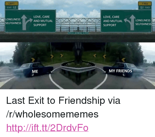 """Selfishness: LEFT  CXIT 12  T33J  LONELINESS  SELFISHNESS  LOVE, CARE  AND MUTUAL  SUPPORT  LOVE, CARE  AND MUTUAL  SUPPORT  LONELINESS  SELFISHNESS  ME  MY FRIENDS <p>Last Exit to Friendship via /r/wholesomememes <a href=""""http://ift.tt/2DrdvFo"""">http://ift.tt/2DrdvFo</a></p>"""