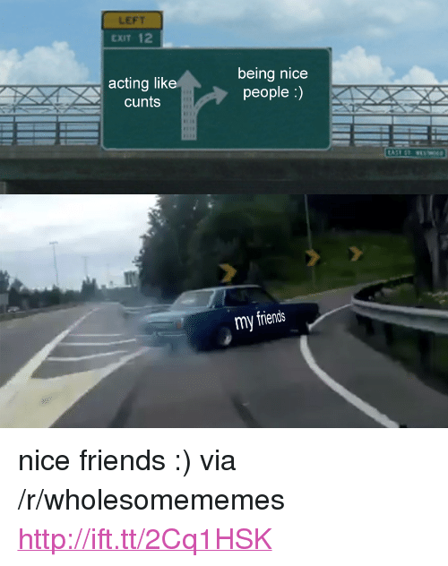 """Nicee: LEFT  EXIT 12  acting like  cunts  being nicee  people :)  my friends <p>nice friends :) via /r/wholesomememes <a href=""""http://ift.tt/2Cq1HSK"""">http://ift.tt/2Cq1HSK</a></p>"""