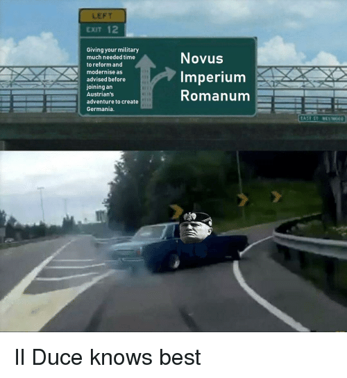 Best, History, and Time: LEFT  EXIT 12  Giving your military  much needed time  to reform and  modernise as  advised before  joining an  Austrian's  adventure to create  Germania  Novus  imperium  Romanum