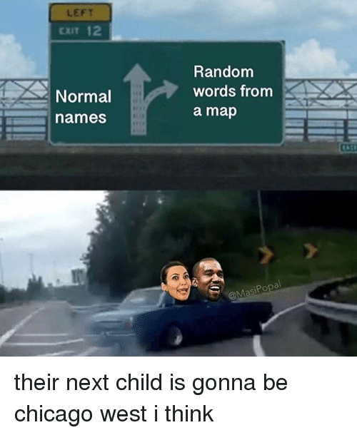 Chicago, Memes, and 🤖: LEFT  EXIT 12  Random  words from  a map  Normal  names  S1 their next child is gonna be chicago west i think