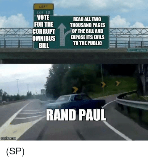 Memes, Rand Paul, and 🤖: LEFT  EXIT 12  VOTE  READ ALL TWO  FOR THE  THOUSAND PAGES  CORRUPT OF THE BILL AND  OMNIBUSEPOSE ITS EVILS  TO THE PUBLIC  BILL  RAND PAUL (SP)