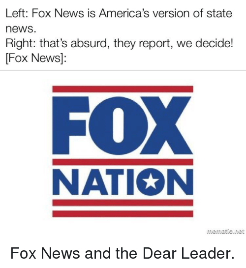 News, Politics, and Fox News: Left: Fox News is America's version of state  news  Right: that's absurd, they report, we decide!  Fox News]:  FOX  NATION  werwaric.net