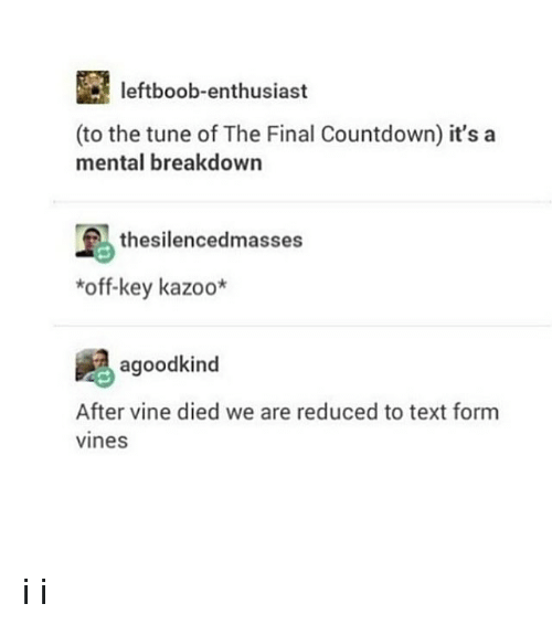 Countdown, Vine, and Text: leftboob-enthusiast  (to the tune of The Final Countdown) it's a  mental breakdown  thesilencedmasses  *off-key kazoo*  agoodkind  After vine died we are reduced to text form  vines i i