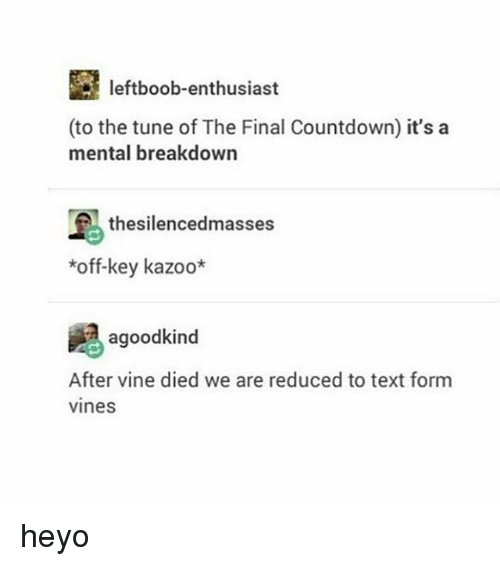 Countdown, Memes, and Vine: leftboob-enthusiast  (to the tune of The Final Countdown) it's a  mental breakdown  thesilencedmasses  *off-key kazoo*  agoodkind  After vine died we are reduced to text form  vines heyo