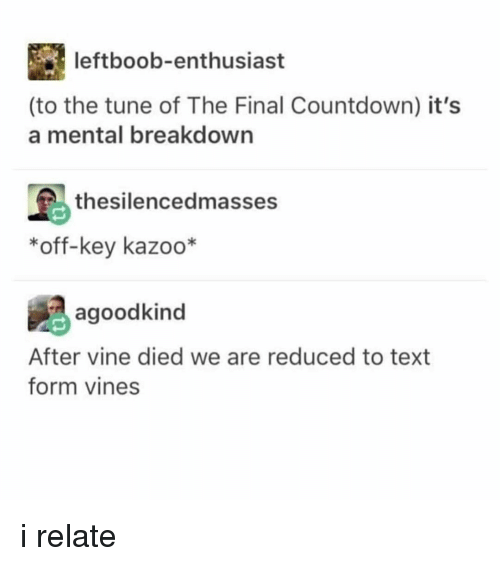 the final countdown: leftboob-enthusiast  (to the tune of The Final Countdown) it's  a mental breakdown  島thesilencedmasses  *off-key kazoo*  agoodkind  After vine died we are reduced to text  form vines i relate