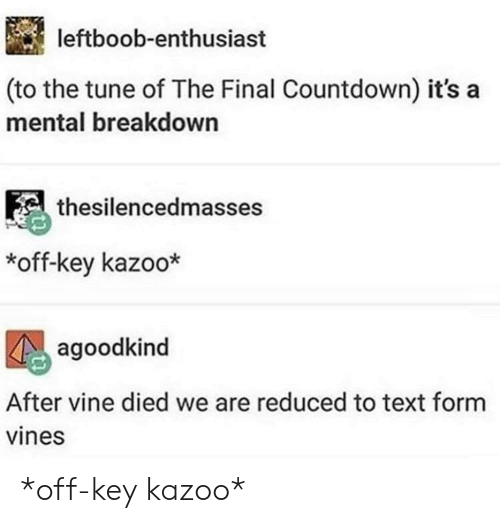 Countdown, Vine, and Text: leftboob-enthusiast  (to the tune of The Final Countdown) it's a  mental breakdown  thesilencedmasses  *off-key kazoo*  agoodkind  After vine died we are reduced to text form  vines *off-key kazoo*