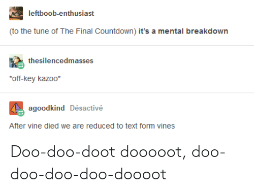 Countdown, Vine, and Text: leftboob-enthusiast  to the tune of The Final Countdown) it's a mental breakdown  thesilencedmasses  off-key kazoo*  agoodkind Désactivé  After vine died we are reduced to text form vines Doo-doo-doot dooooot, doo-doo-doo-doo-doooot