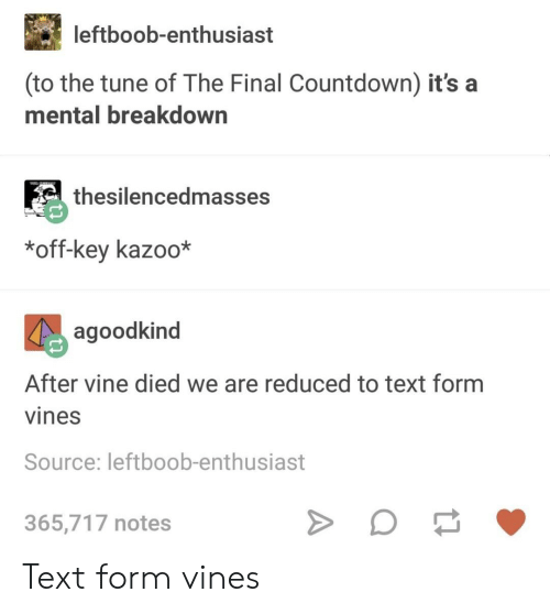 Countdown, Tumblr, and Vine: leftboob-enthusiast  (to the tune of The Final Countdown) it's a  mental breakdown  thesilencedmasses  *off-key kazoo*  agoodkind  After vine died we are reduced to text form  vines  Source: leftboob-enthusiast  365,717 notes Text form vines