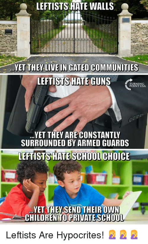 Hate School: LEFTISTS HATE WALLS  YET THEY-LIVE IN GATED COMMUNITIES-  LEFTISTS HATE GUNS  RNING  URNTUSA  YET THEY ARE CONSTANTLY  SURROUNDED BY ARMED GUARDS  LEFTISTS HATE SCHOOL CHOICE  YET THEYSEND THEIROWN  CHILDREN TO PRIVATE SCH0O  T. Leftists Are Hypocrites! 🤦‍♀️🤦‍♀️🤦‍♀️