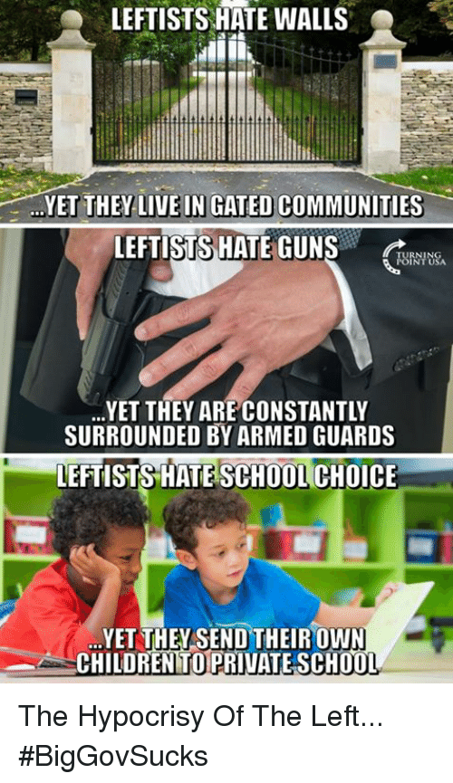 Hate School: LEFTISTS HATE WALLS  YET THEY-LIVE IN GATED COMMUNITIES-  LEFTISTS HATE GUNS  URNTUSA  RNING  YET THEY ARE CONSTANTLY  SURROUNDED BY ARMED GUARDS  LEFTISTS HATE SCHOOL CHOICE  YET THEYSEND THEIROWN  CHILDREN TO PRIVATE SCH0O  T. The Hypocrisy Of The Left... #BigGovSucks