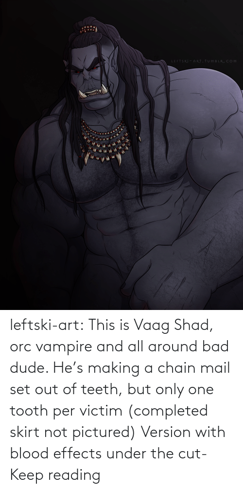 chain: leftski-art:  This is Vaag Shad, orc vampire and all around bad dude. He's making a chain mail set out of teeth, but only one tooth per victim (completed skirt not pictured) Version with blood effects under the cut- Keep reading